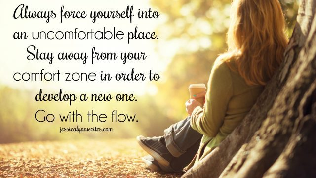 Always force yourself into an uncomfortable place. Stay away from your comfort zone in order to develop a new one. Go with the flow.